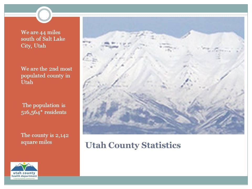 Utah County Statistics  We are 44 miles south of Salt Lake City, Utah We are the 2nd most populated county in Utah  The population is 516,564* resid