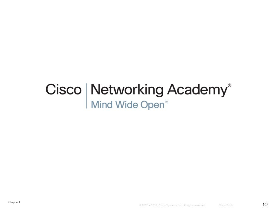 Chapter 4 102 © 2007 – 2010, Cisco Systems, Inc. All rights reserved. Cisco Public