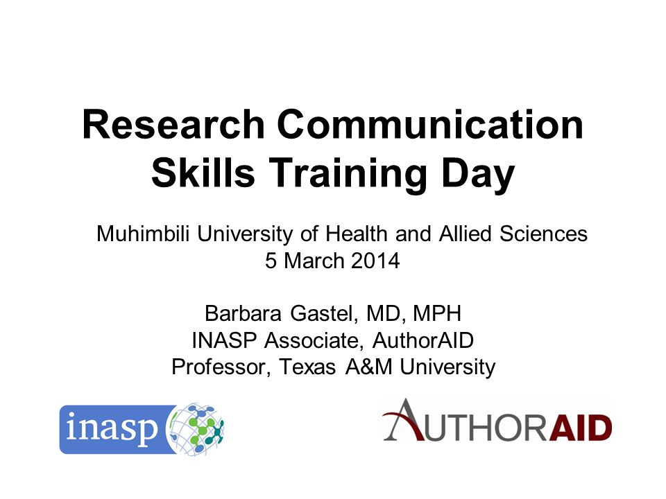 Research Communication Skills Training Day Muhimbili University of Health and Allied Sciences 5 March 2014 Barbara Gastel, MD, MPH INASP Associate, Au