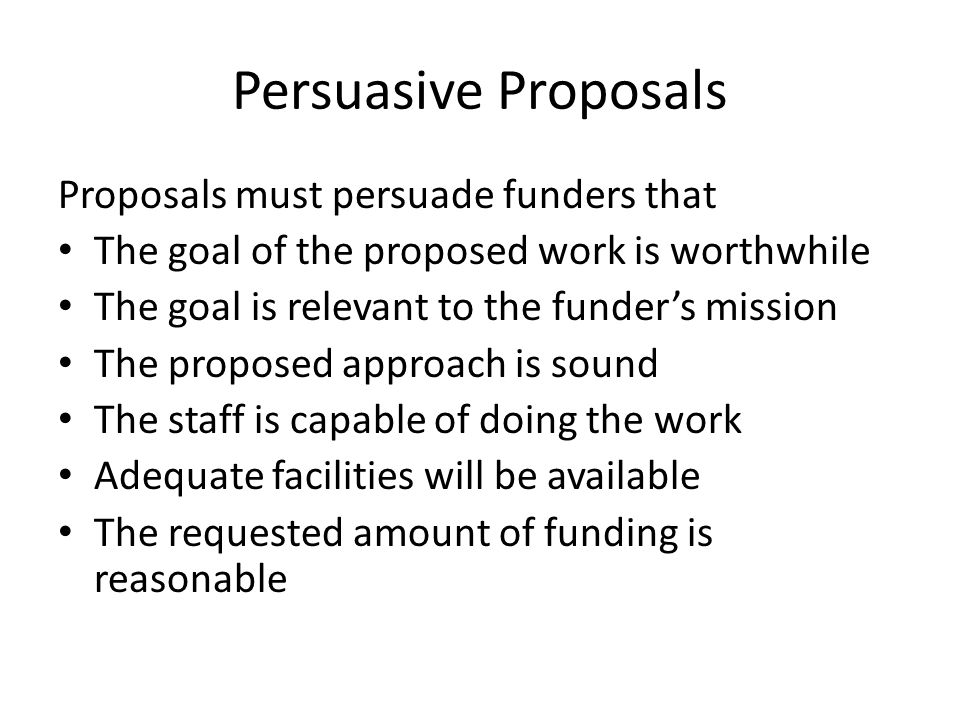 Persuasive Proposals Proposals must persuade funders that The goal of the proposed work is worthwhile The goal is relevant to the funder's mission The