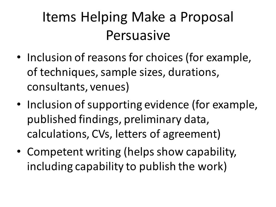 Items Helping Make a Proposal Persuasive Inclusion of reasons for choices (for example, of techniques, sample sizes, durations, consultants, venues) I