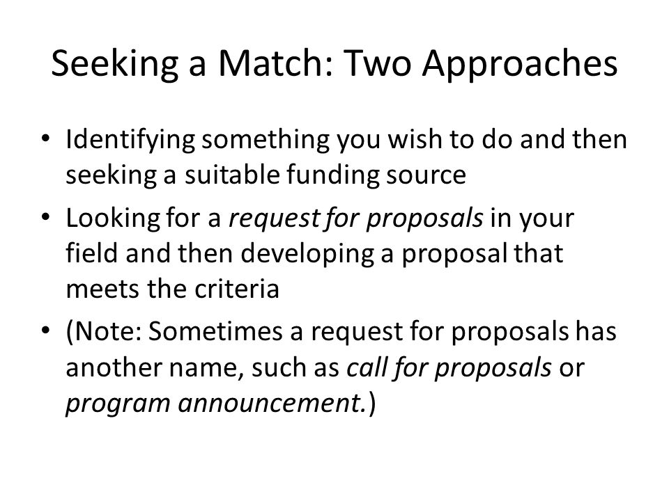 Seeking a Match: Two Approaches Identifying something you wish to do and then seeking a suitable funding source Looking for a request for proposals in