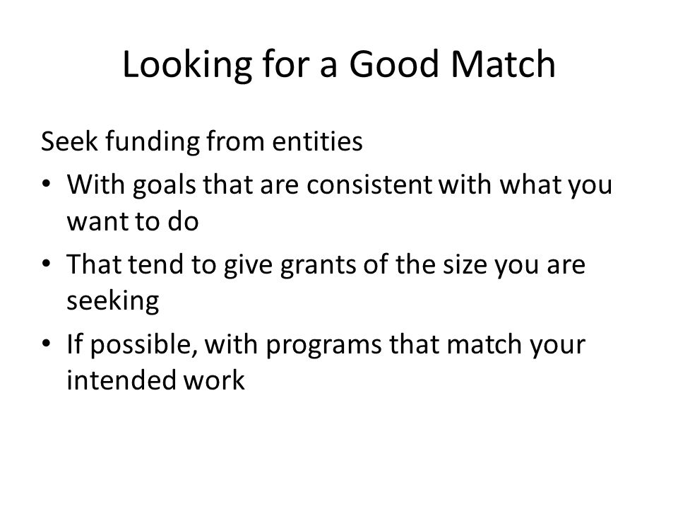 Looking for a Good Match Seek funding from entities With goals that are consistent with what you want to do That tend to give grants of the size you a