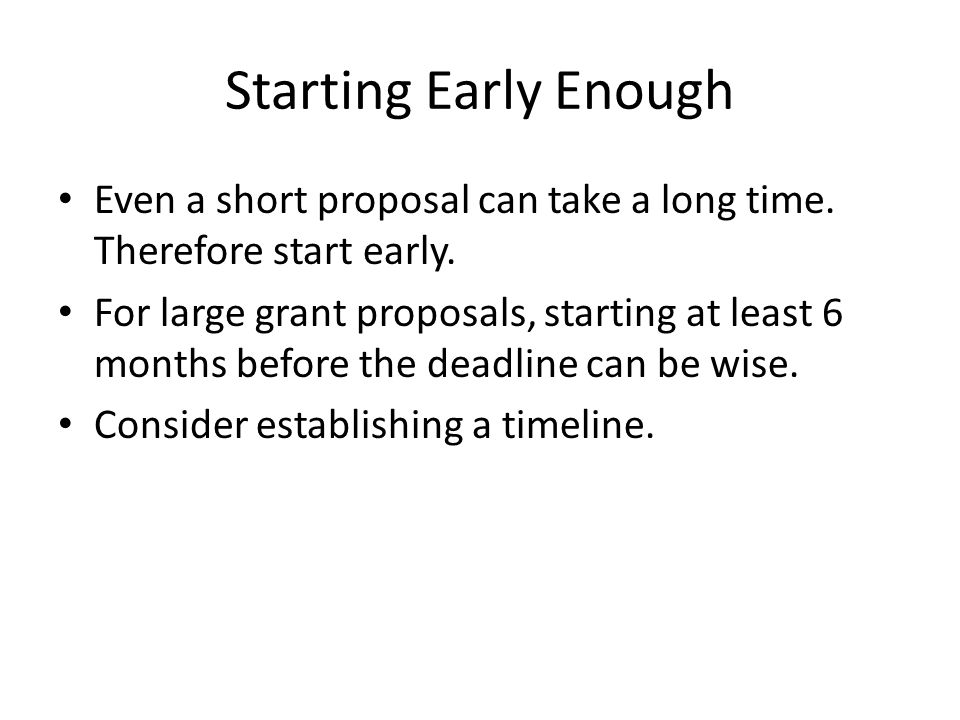 Even a short proposal can take a long time. Therefore start early. For large grant proposals, starting at least 6 months before the deadline can be wi