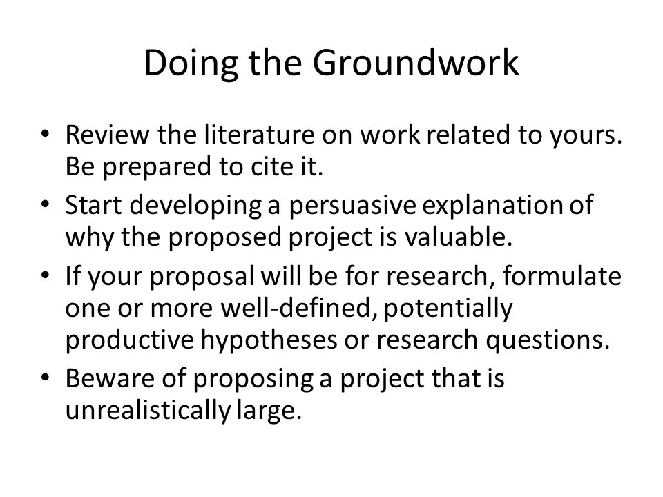 Review the literature on work related to yours. Be prepared to cite it. Start developing a persuasive explanation of why the proposed project is valua