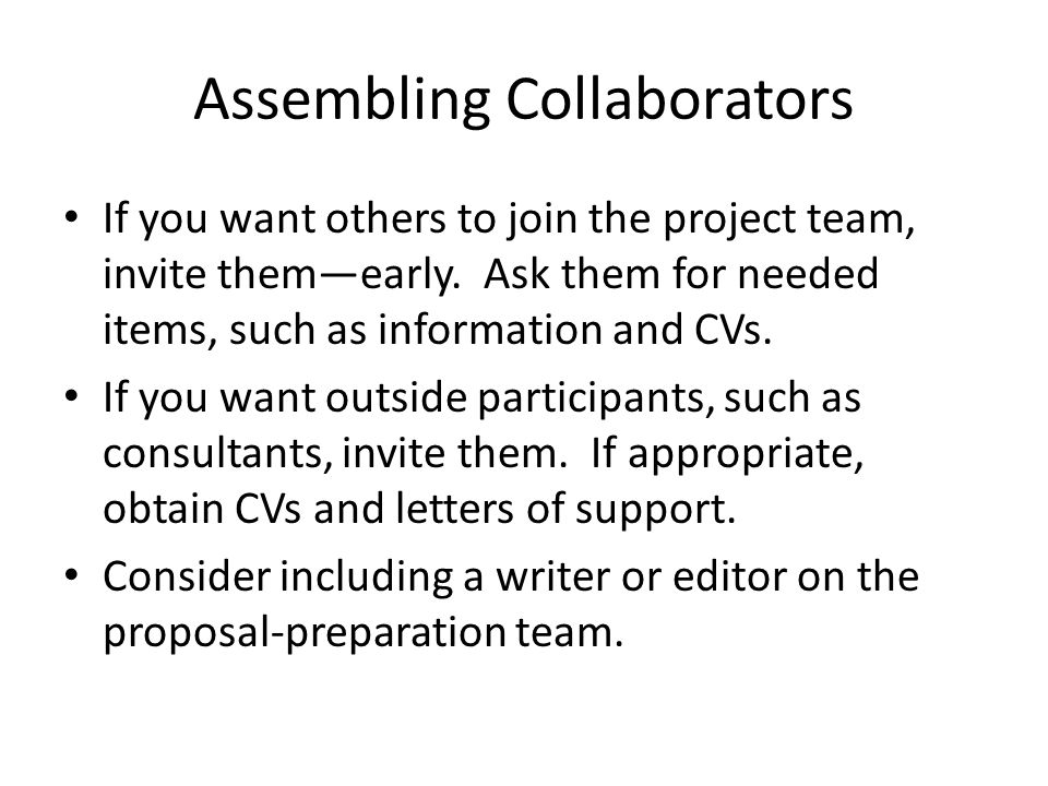 If you want others to join the project team, invite them—early. Ask them for needed items, such as information and CVs. If you want outside participan
