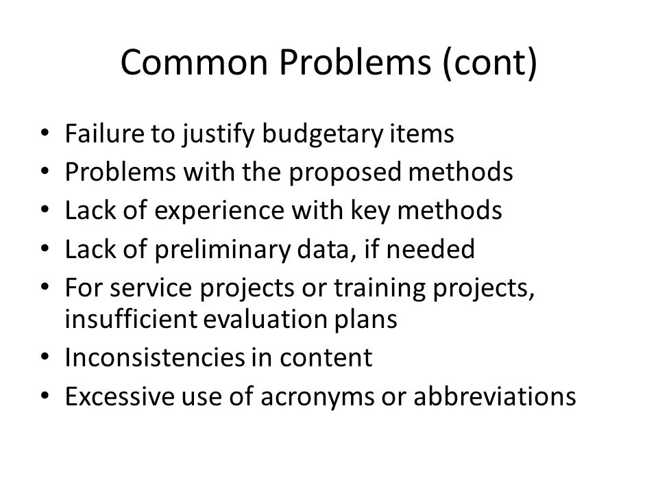 Common Problems (cont) Failure to justify budgetary items Problems with the proposed methods Lack of experience with key methods Lack of preliminary d