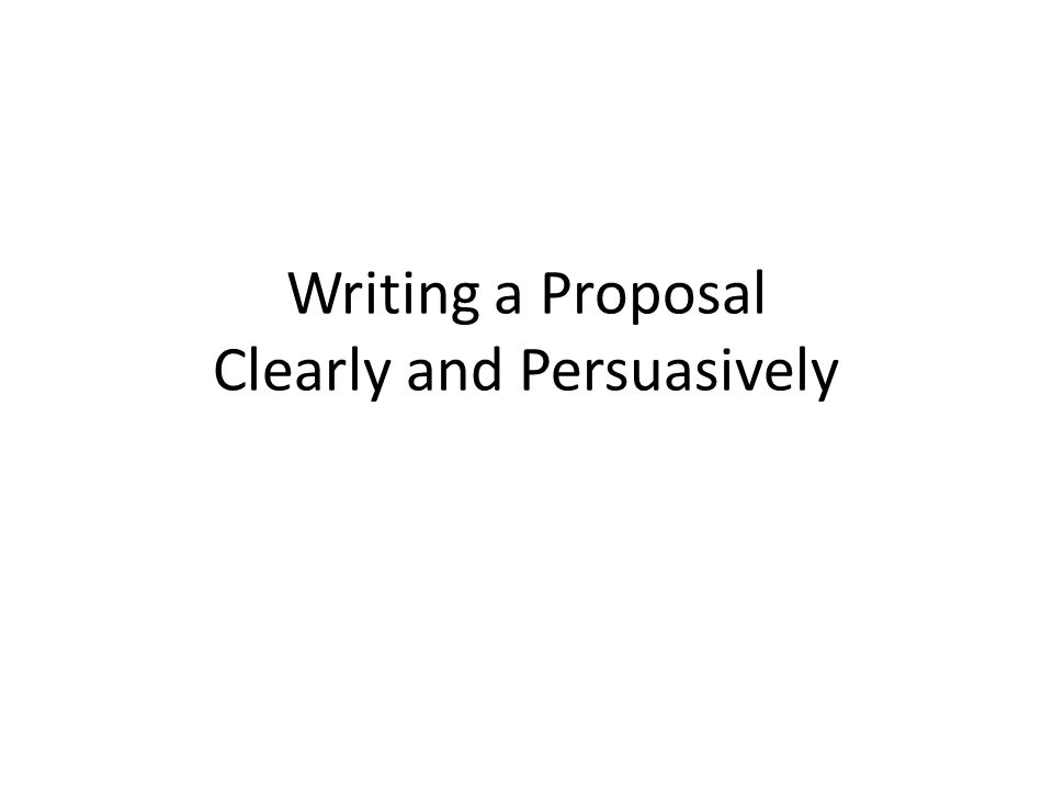 Writing a Proposal Clearly and Persuasively