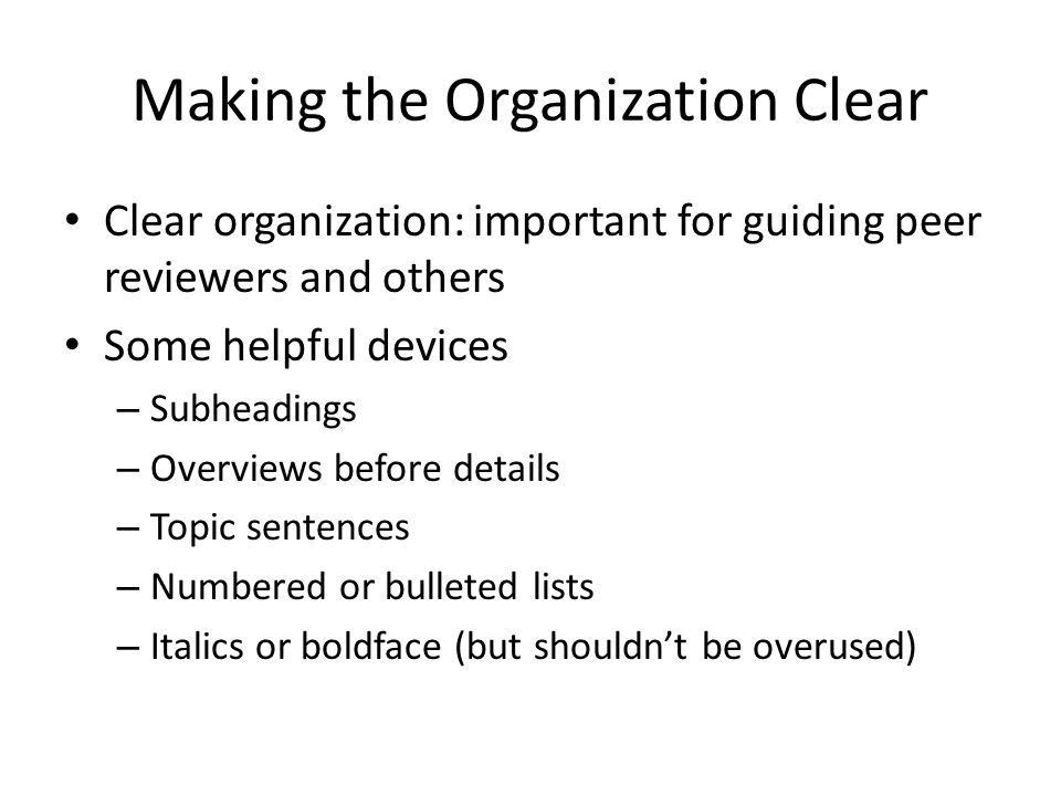 Clear organization: important for guiding peer reviewers and others Some helpful devices – Subheadings – Overviews before details – Topic sentences –