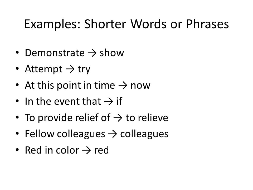 Examples: Shorter Words or Phrases Demonstrate → show Attempt → try At this point in time → now In the event that → if To provide relief of → to relie