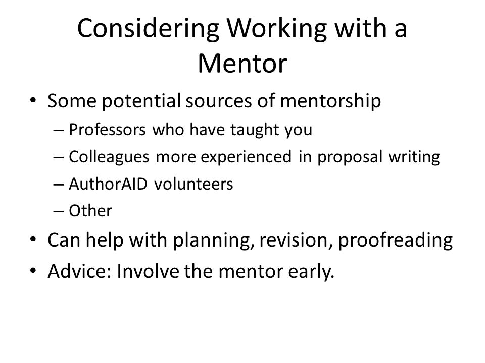 Some potential sources of mentorship – Professors who have taught you – Colleagues more experienced in proposal writing – AuthorAID volunteers – Other