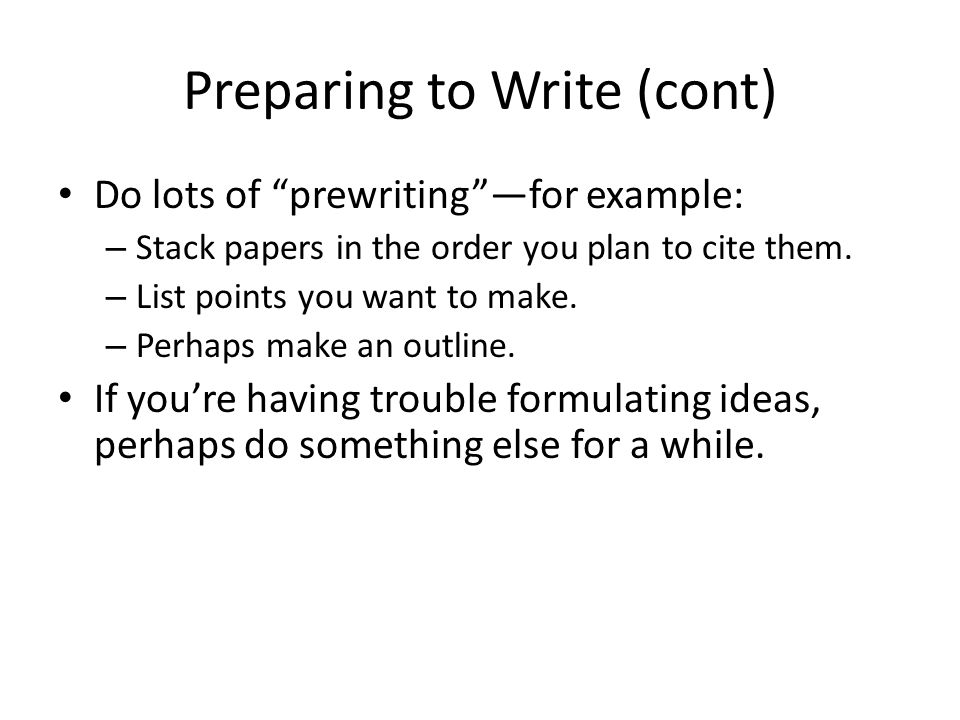 """Preparing to Write (cont) Do lots of """"prewriting""""—for example: – Stack papers in the order you plan to cite them. – List points you want to make. – Pe"""