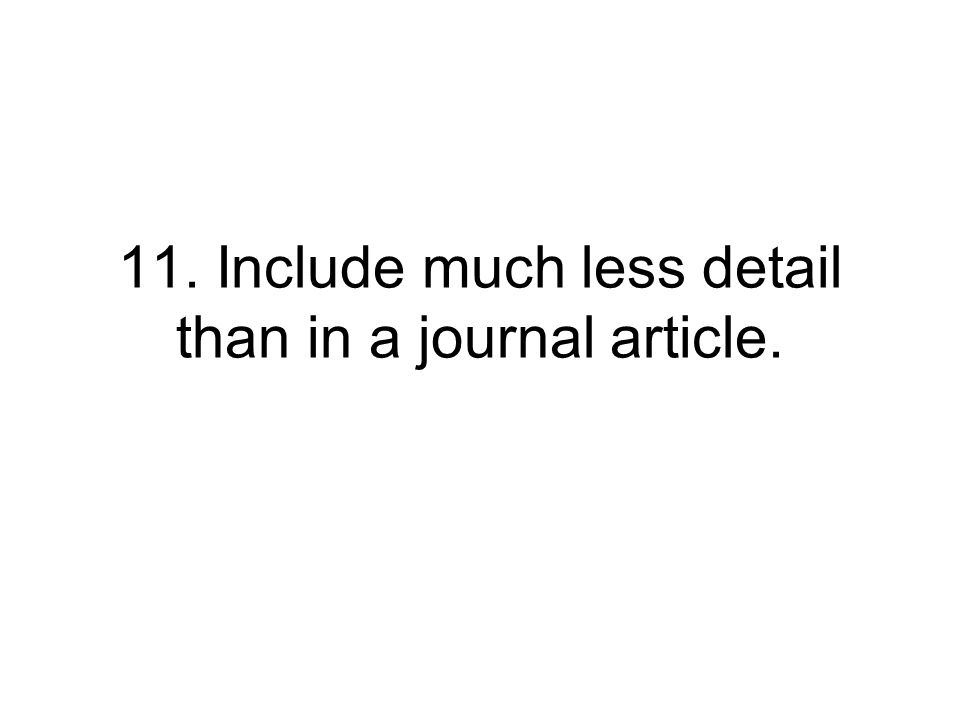 11. Include much less detail than in a journal article.