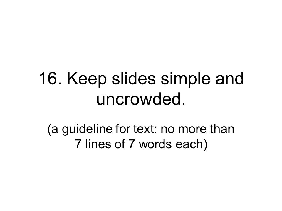 16. Keep slides simple and uncrowded. (a guideline for text: no more than 7 lines of 7 words each)