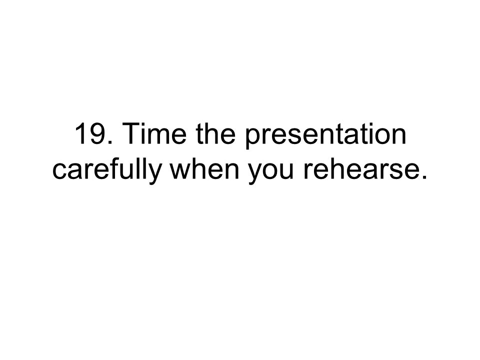 19. Time the presentation carefully when you rehearse.