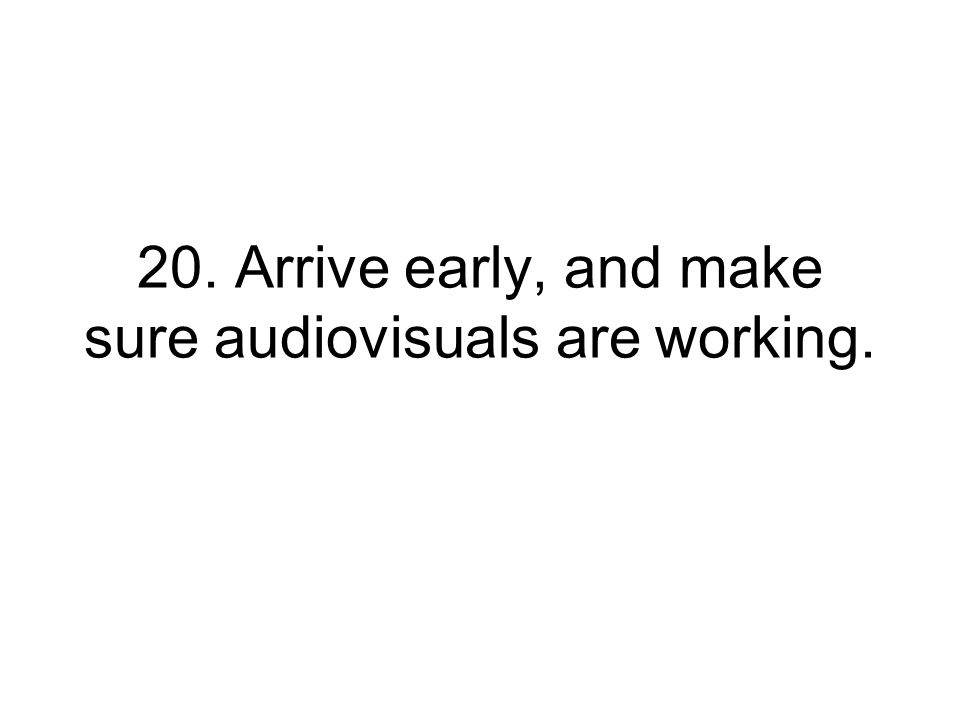 20. Arrive early, and make sure audiovisuals are working.