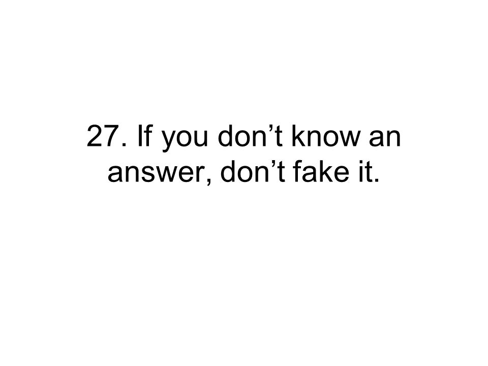 27. If you don't know an answer, don't fake it.