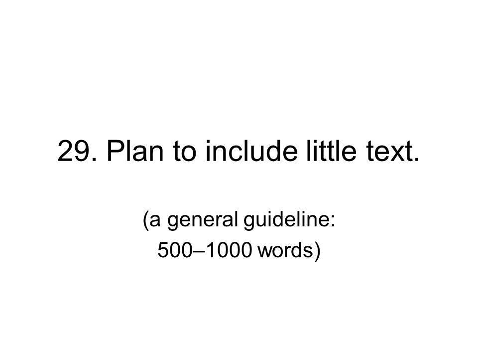29. Plan to include little text. (a general guideline: 500–1000 words)