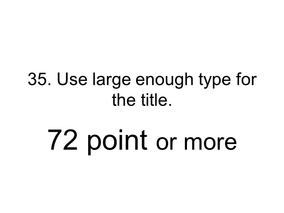 35. Use large enough type for the title. 72 point or more