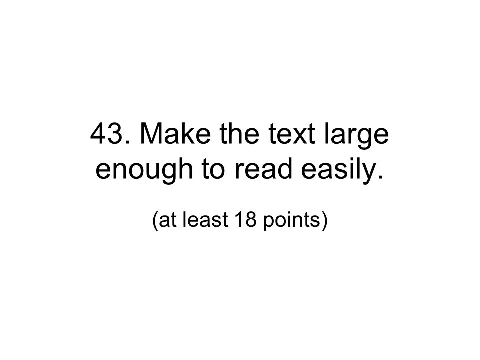 43. Make the text large enough to read easily. (at least 18 points)