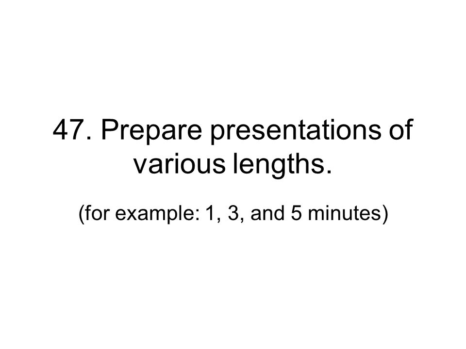 47. Prepare presentations of various lengths. (for example: 1, 3, and 5 minutes)