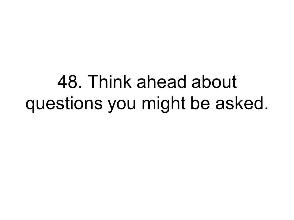48. Think ahead about questions you might be asked.
