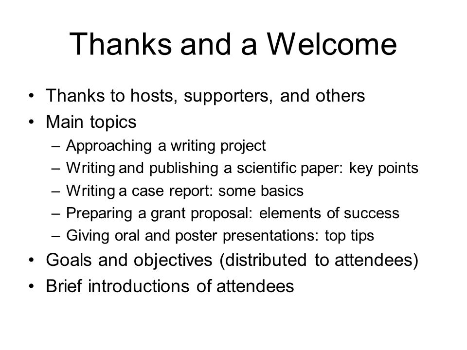 Thanks and a Welcome Thanks to hosts, supporters, and others Main topics –Approaching a writing project –Writing and publishing a scientific paper: ke