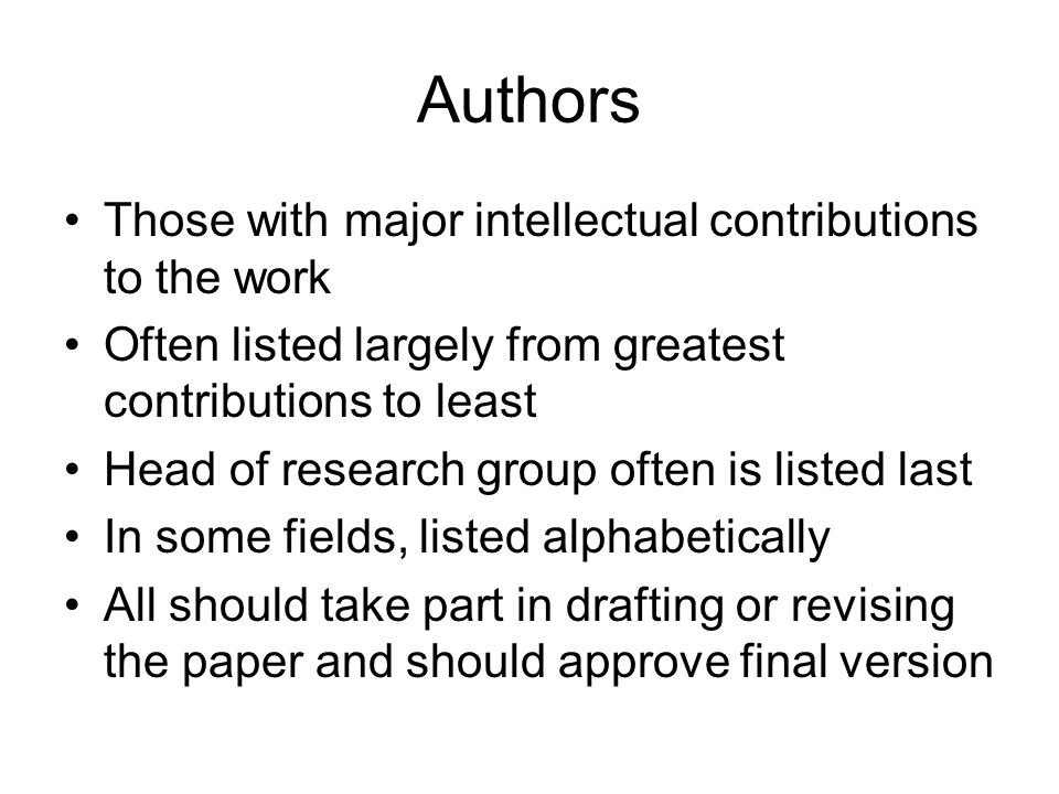 Authors Those with major intellectual contributions to the work Often listed largely from greatest contributions to least Head of research group often