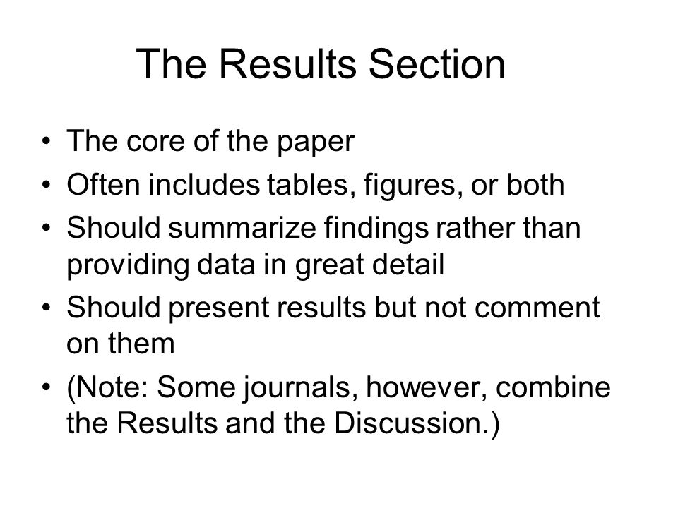The core of the paper Often includes tables, figures, or both Should summarize findings rather than providing data in great detail Should present resu