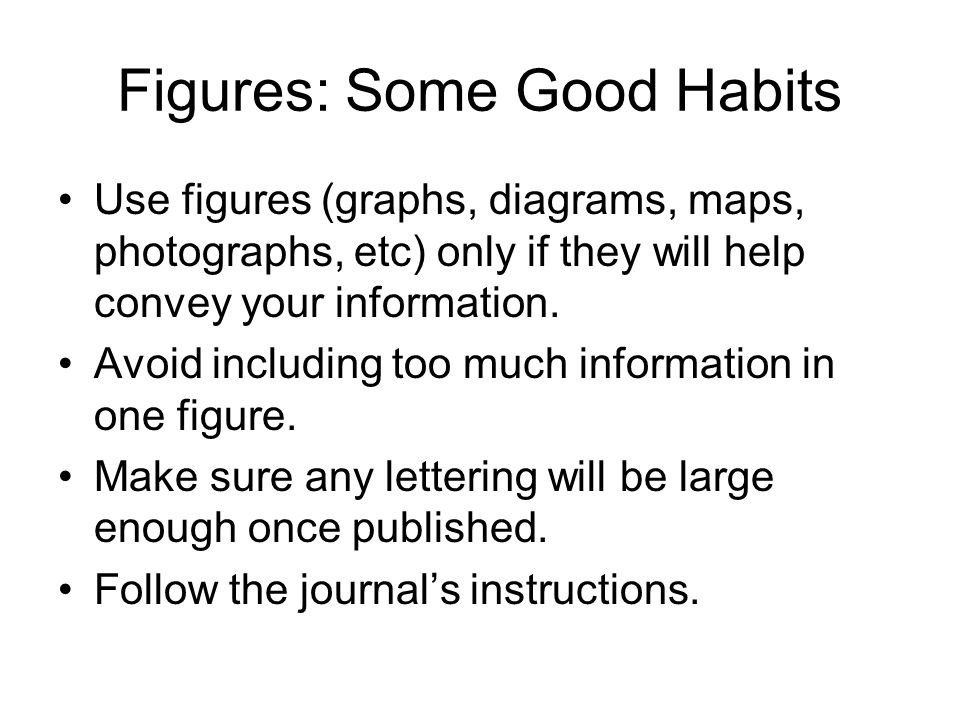 Figures: Some Good Habits Use figures (graphs, diagrams, maps, photographs, etc) only if they will help convey your information. Avoid including too m