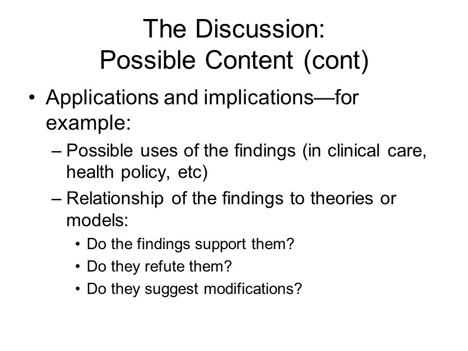 The Discussion: Possible Content (cont) Applications and implications—for example: –Possible uses of the findings (in clinical care, health policy, et