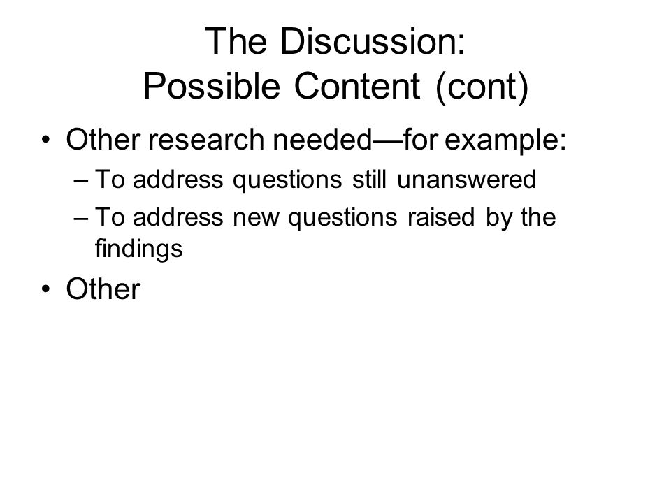 The Discussion: Possible Content (cont) Other research needed—for example: –To address questions still unanswered –To address new questions raised by