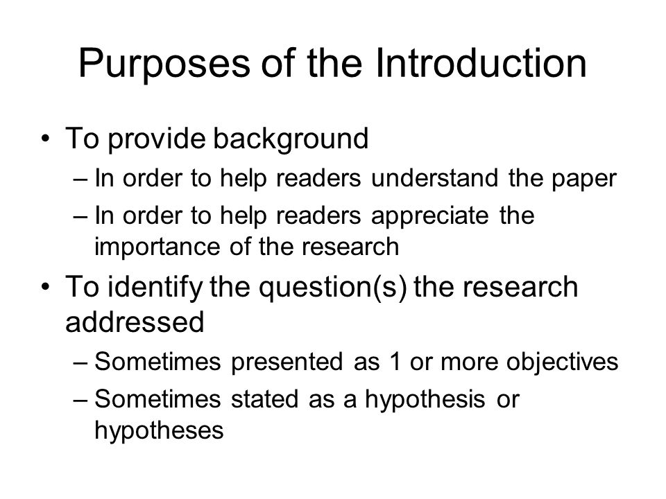 Purposes of the Introduction To provide background –In order to help readers understand the paper –In order to help readers appreciate the importance