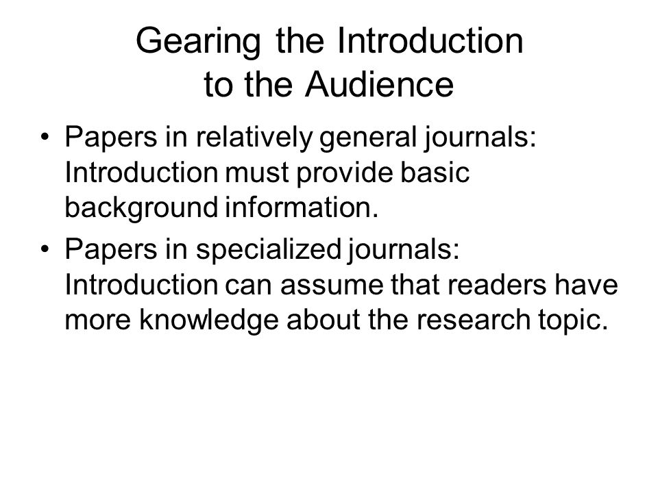 Gearing the Introduction to the Audience Papers in relatively general journals: Introduction must provide basic background information. Papers in spec