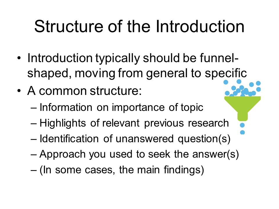 Structure of the Introduction Introduction typically should be funnel- shaped, moving from general to specific A common structure: –Information on imp