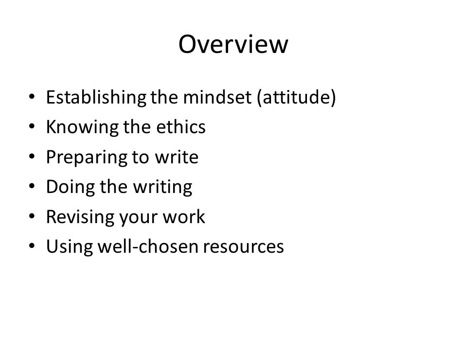 Overview Establishing the mindset (attitude) Knowing the ethics Preparing to write Doing the writing Revising your work Using well-chosen resources
