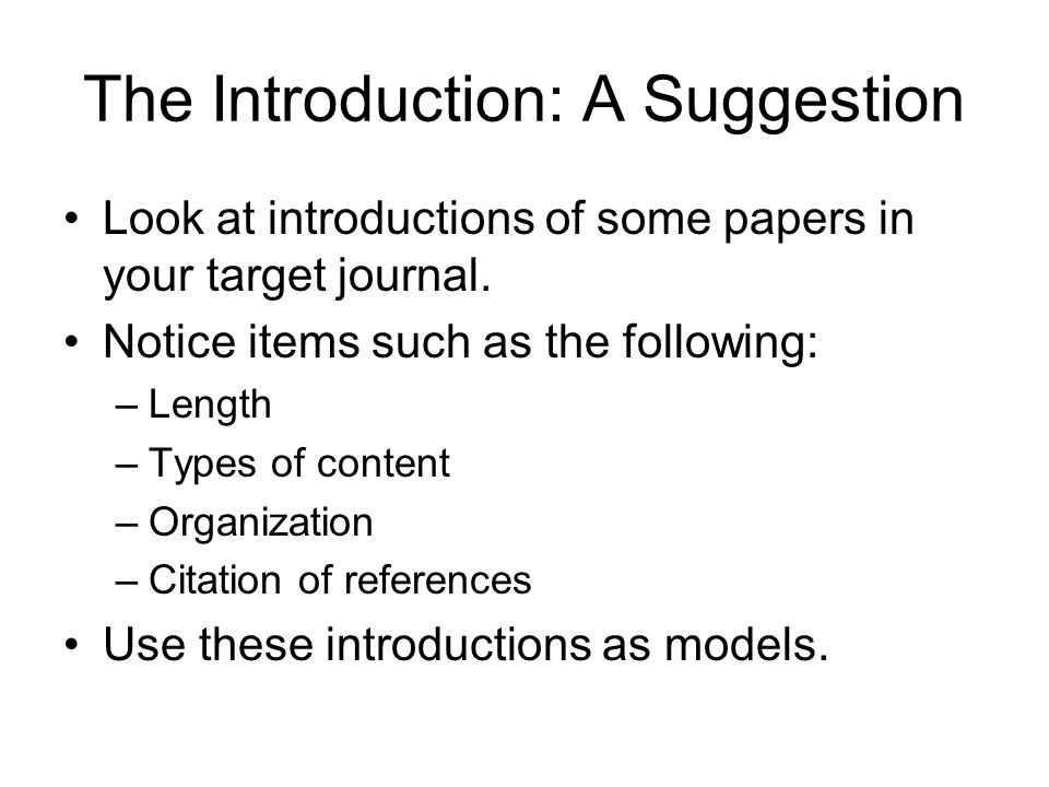 The Introduction: A Suggestion Look at introductions of some papers in your target journal. Notice items such as the following: –Length –Types of cont