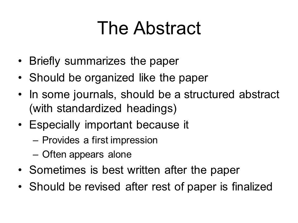 The Abstract Briefly summarizes the paper Should be organized like the paper In some journals, should be a structured abstract (with standardized head