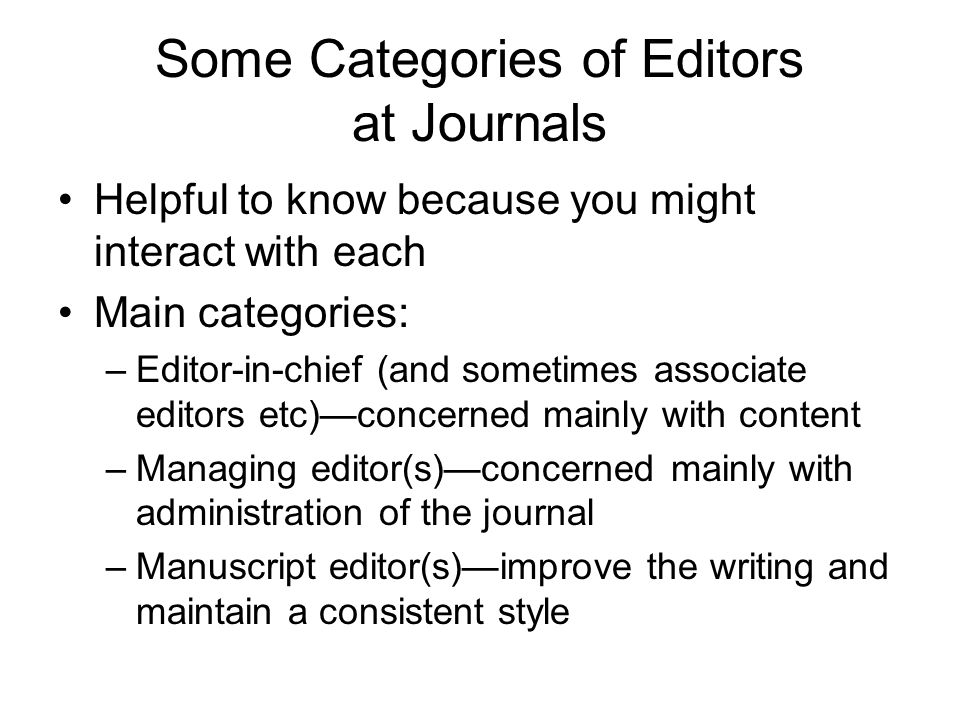 Some Categories of Editors at Journals Helpful to know because you might interact with each Main categories: –Editor-in-chief (and sometimes associate
