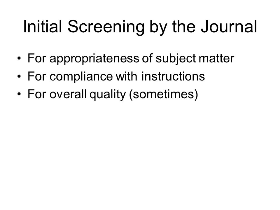 Initial Screening by the Journal For appropriateness of subject matter For compliance with instructions For overall quality (sometimes)