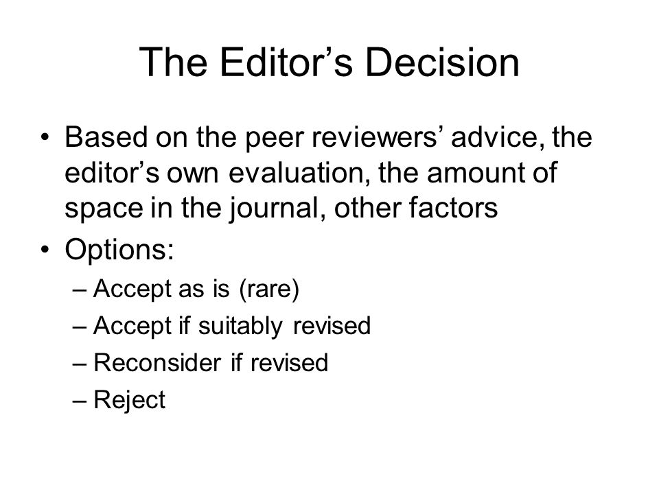 The Editor's Decision Based on the peer reviewers' advice, the editor's own evaluation, the amount of space in the journal, other factors Options: –Ac