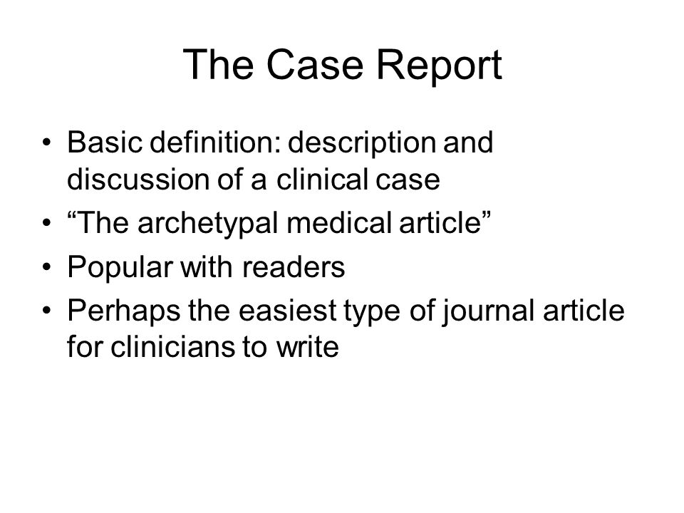 """The Case Report Basic definition: description and discussion of a clinical case """"The archetypal medical article"""" Popular with readers Perhaps the easi"""