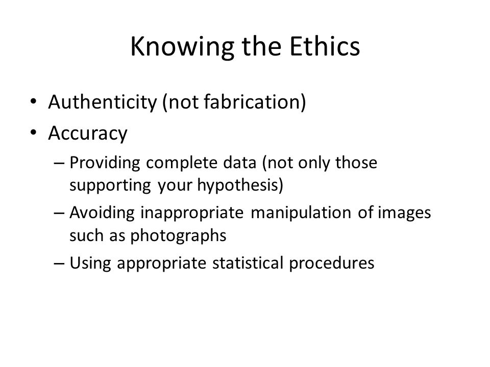 Knowing the Ethics (cont) Originality – Not republishing the same findings (except under special circumstances, with the original source cited) – Not submitting the same manuscript to two or more journals at once – Not dividing one small research project into many tiny papers ( salami science or cucumber science )