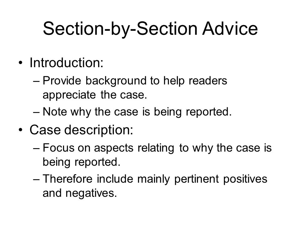 Section-by-Section Advice Introduction: –Provide background to help readers appreciate the case. –Note why the case is being reported. Case descriptio