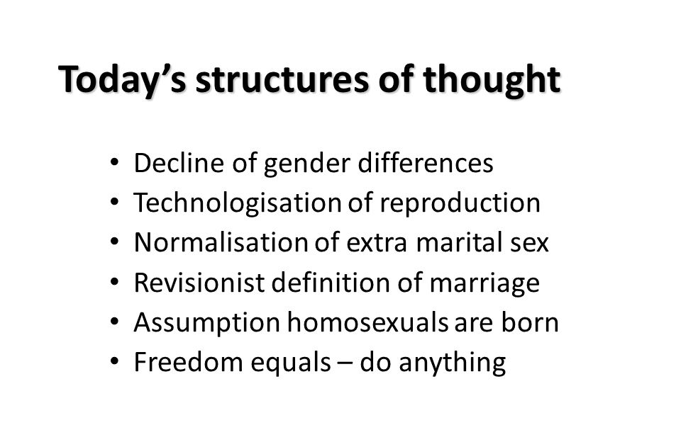 Today's structures of thought Decline of gender differences Technologisation of reproduction Normalisation of extra marital sex Revisionist definition of marriage Assumption homosexuals are born Freedom equals – do anything