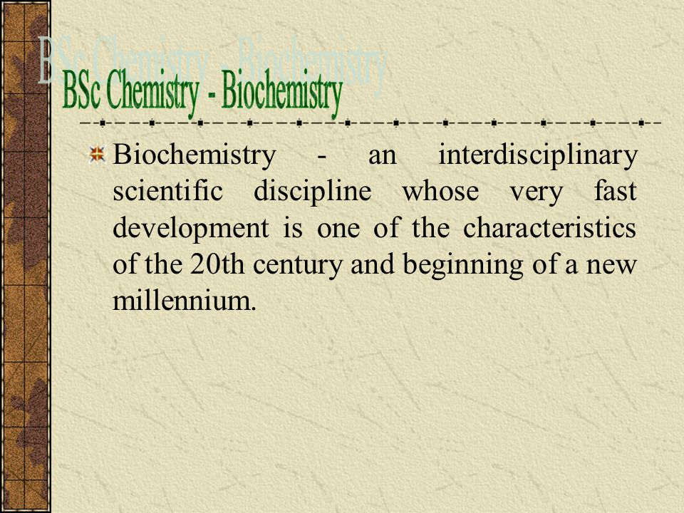Biochemistry - an interdisciplinary scientific discipline whose very fast development is one of the characteristics of the 20th century and beginning of a new millennium.