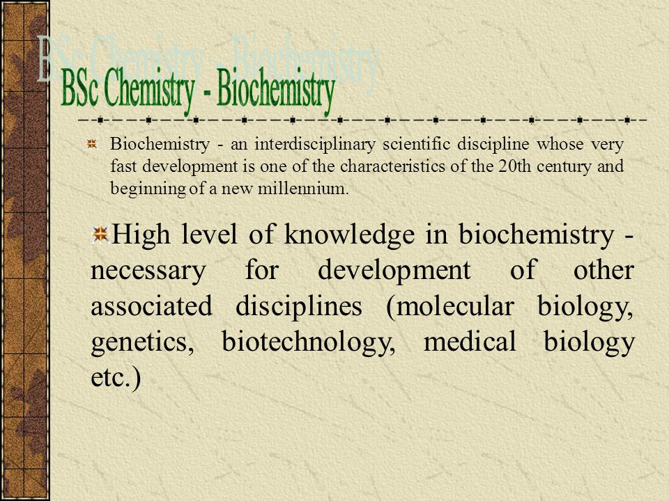 High level of knowledge in biochemistry - necessary for development of other associated disciplines (molecular biology, genetics, biotechnology, medical biology etc.)