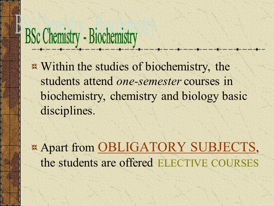 Within the studies of biochemistry, the students attend one-semester courses in biochemistry, chemistry and biology basic disciplines.