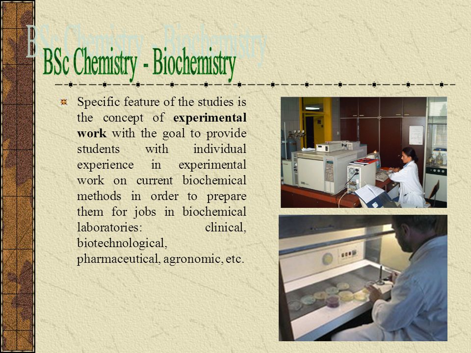 Specific feature of the studies is the concept of experimental work with the goal to provide students with individual experience in experimental work on current biochemical methods in order to prepare them for jobs in biochemical laboratories: clinical, biotechnological, pharmaceutical, agronomic, etc.