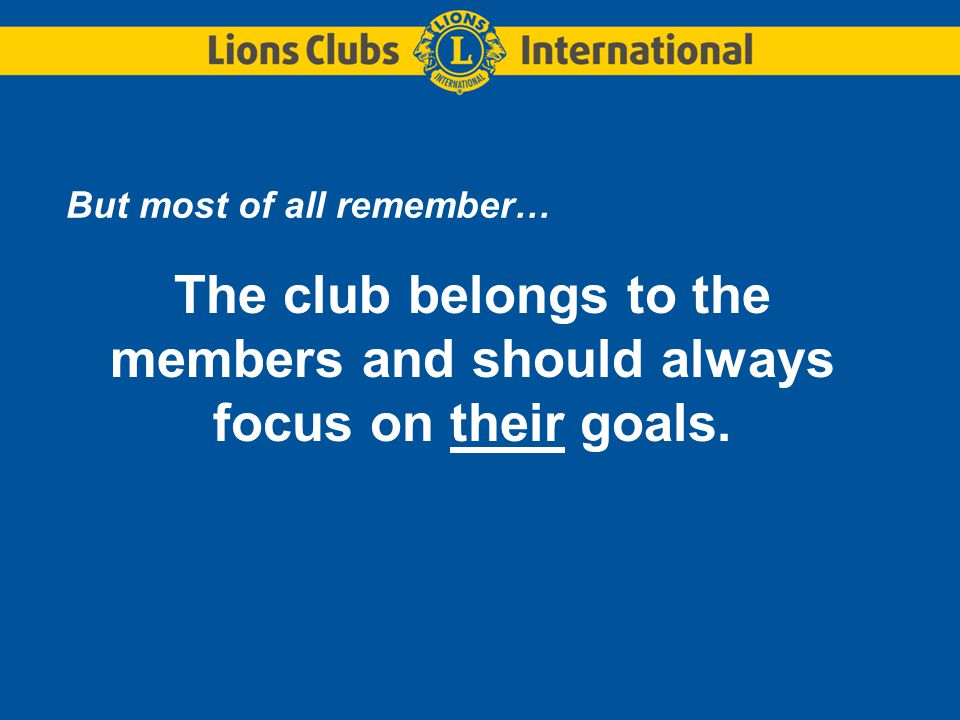 But most of all remember… The club belongs to the members and should always focus on their goals.